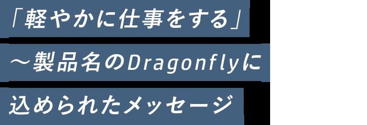 「軽やかに仕事をする」~製品名のDragonflyに 込められたメッセージ