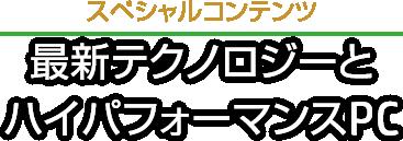 スペシャルコンテンツ 最新テクノロジーとハイパフォーマンスPC