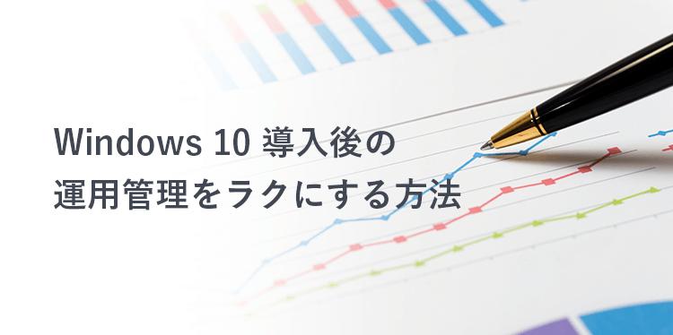 Windows 10 導入後の運用管理をラクにする方法