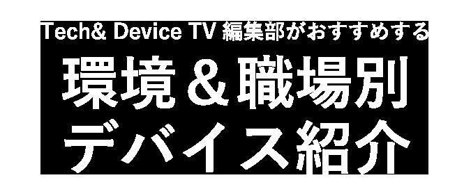 Tech & Device TV 編集部がおすすめする環境&職場別デバイス紹介